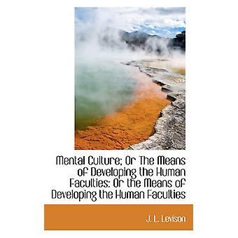 Mental Culture Or The Means of Developing the Human Faculties Or the Means of Developing the Human by Levison & J. L.