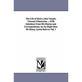 The Life of Henry John Temple Viscount Palmerston ... With Selections From His Diaries and Correspondence. by the Right Hon. Sir Henry Lytton Bulwer. Vol. 1 by Dalling and Bulwer & Henry Lytton Bulwer