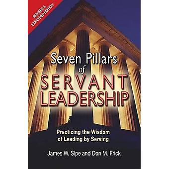 Seven Pillars of Servant Leadership - Practicing the Wisdom of Leading