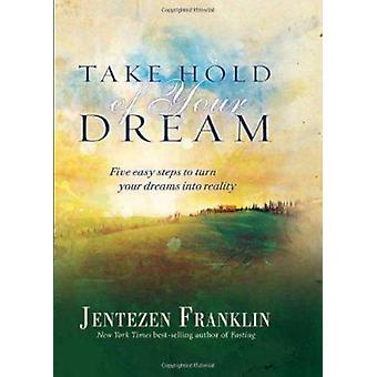 Take Hold of Your Dream - Five Easy Steps to Turn Your Dreams Into Rea