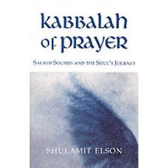 Kabbalah of Prayer: Sacred Sounds and the Soul's Journey (Paperback) by Elson Shulamit