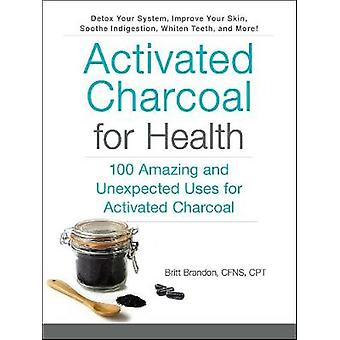 Activated Charcoal for Health - 100 Amazing and Unexpected Uses for Ac