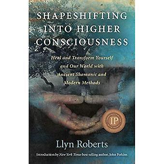 Shapeshifting en conscience supérieure: guérir et transformer vous-même et notre monde avec les anciennes méthodes chamaniques et modernes