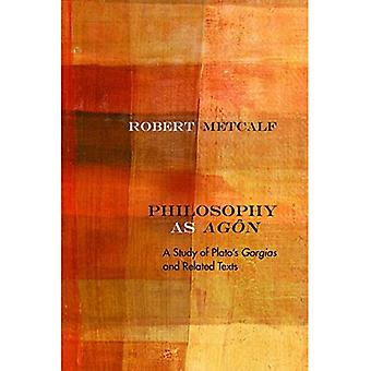 Philosophy as Agon: A Study of Plato's Gorgias and Related Texts (Rereading Ancient Philosophy)