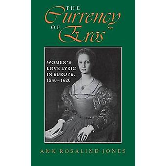 The Currency of Eros Womens Love Lyric in Europe 1540 1620 by Jones & Ann Rosalind