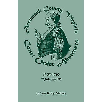 Accomack County Virginia Court Order Abstracts Volume 10 17031710 by McKey & Joann Riley