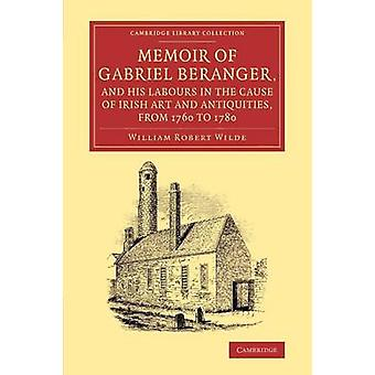 Memoir of Gabriel Beranger and his Labours in the Cause of Irish Art             and Antiquities from 1760 to 1780 by Wilde & William Robert