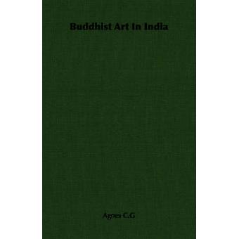 Buddhist Art in India by C. G. & Agnes