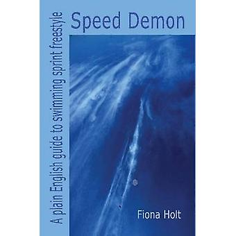 Speed Demon  A plain English guide to swimming sprint freestyle by Holt & Fiona