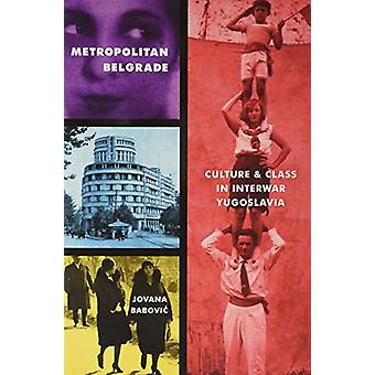 Metropolitan Belgrade - Culture and Class in Interwar Yugoslavia by Me