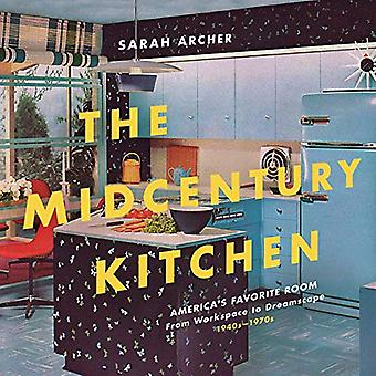 The Midcentury Kitchen - America`s Favorite Room, from Workspace to Dreamscape, 1940s-1970s