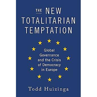 The New Totalitarian Temptation - Global Governance and the Crisis of