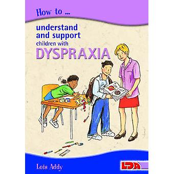 How to Understand and Support Children with Dyspraxia by Lois Addy -