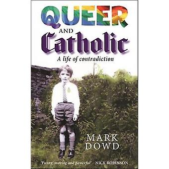Queer and Catholic - A life of contradiction by Mark Dowd - 9780232533