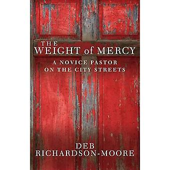 The Weight of Mercy - A Novice Pastor on the City Streets by Deb Richa