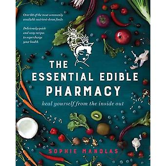 The Essential Edible Pharmacy - Heal Yourself from the Inside Out by S