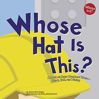 Whose Hat Is This?: A Look at Hats Workers Wear-Hard, Tall, And Shiny