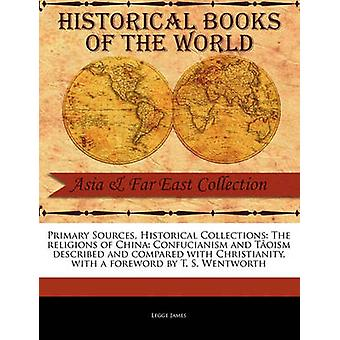Primary Sources Historical Collections The religions of China Confucianism and Toism described and compared with Christianity with a foreword by T. S. Wentworth by James & Legge
