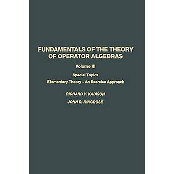 Fundamentals of the Theory of Operator Algebras Special Topics Volume III Elementary Theory an Exercise Approach by Kadison