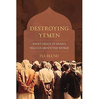 Destroying Yemen - What Chaos in Arabia Tells Us about the World by Is