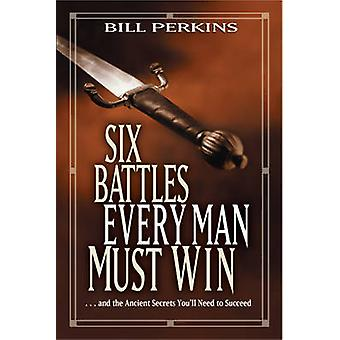 Six Battles Every Man Must Win - And the Ancient Secrets You'll Need t