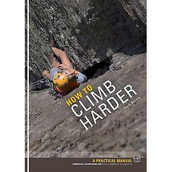 How to Climb Harder - A Practical Manual - Essential Knowledge for Roc