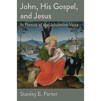 John His Gospel and Jesus  In Pursuit of the Johannine Voice by Stanley E Porter