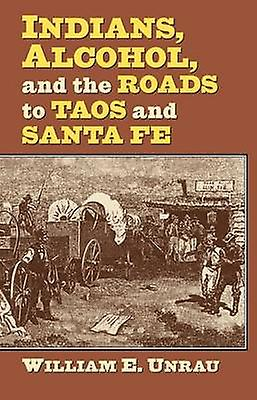 Indians - Alcohol - and the Roads to Taos and Santa Fe by William E.