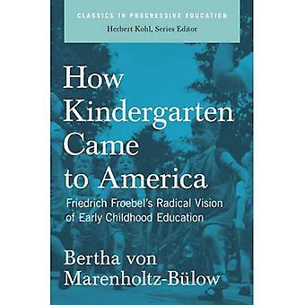 Comment l'école maternelle est venu en Amérique: Vision radicale de Friedrich Froebel de l'éducation (classiques dans l'enseignement progressif)