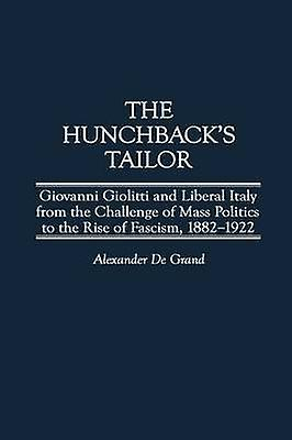 The Hunchbacks Tailor Giovanni Giolitti and Liberal  from the Challenge of Mass Politics to the Rise of Fascism 18821922 by De Grand & Alexander J.