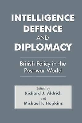 Intelligence Defence and Diplomacy British Policy in the PostWar World by Aldrich & Richard J.