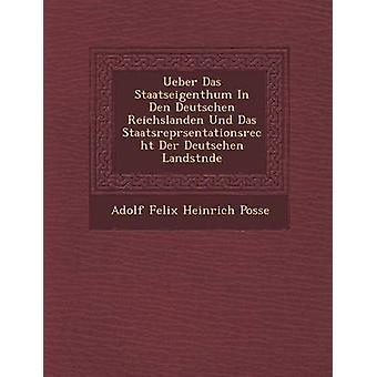 Ueber Das Staatseigenthum in Den Deutschen Reichslanden Und Das Staatsrepr Sentationsrecht Der Deutschen Landst Nde by Adolf Felix Heinrich Posse