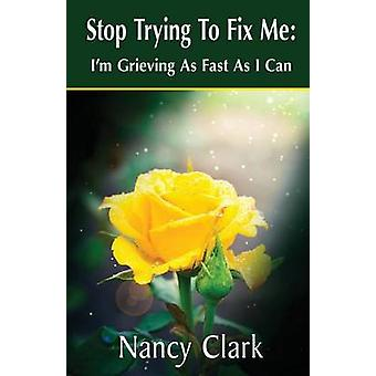 Stop Trying to Fix Me Im Grieving as Fast as I Can by Clark & Nancy