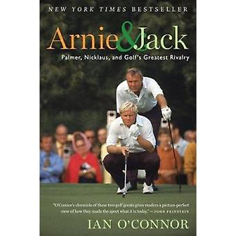 Arnie and Jack - Palmer - Nicklaus - and Golf's Greatest Rivalry by Ia