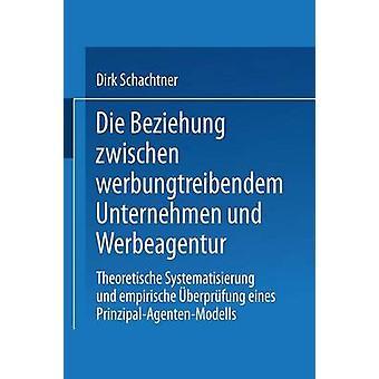 Die Beziehung zwischen werbungtreibendem Unternehmen und Werbeagentur  Theoretische Systematisierung und empirische berprfung eines PrinzipalAgentenModells by Schachtner & Dirk