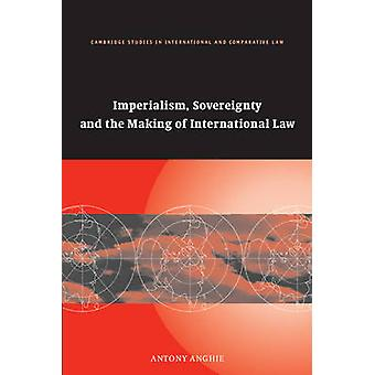 Imperialism Sovereignty and the Making of International Law by Anghie & Antony