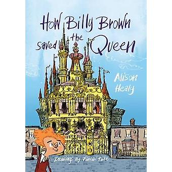 How Billy Brown Saved the Queen by Alison Healy - 9781910411957 Book