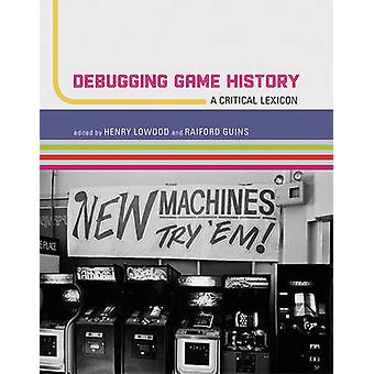 Debugging Game History  A Critical Lexicon by Edited by Henry Lowood & Edited by Raiford Guins