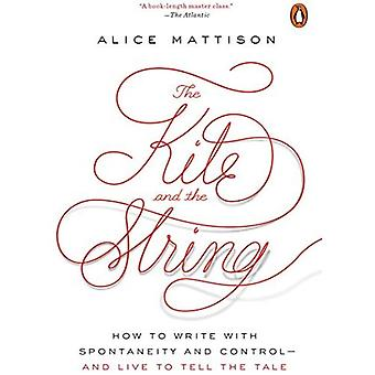 The Kite and the String: How to Write with Spontaneity and Control--And� Live to Tell the Tale