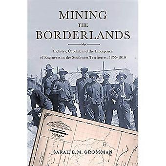 Mining the Borderlands: Industry, Capital, and the Emergence of Engineers in the Southwest Territories, 1855-1910 (Mining and Society Series)