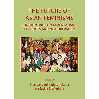 The Future of Asian Feminisms Confronting Fundamentalisms Conflicts and NeoLiberalism by Nursyahbani Katjasungkana & Saskia Wieringa