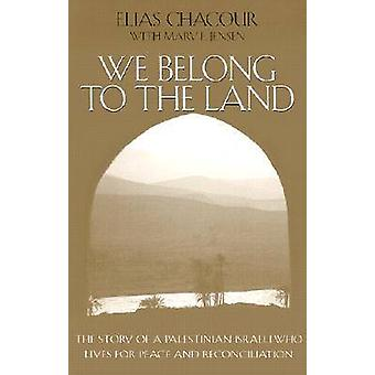We Belong to the Land The Story of a Palestinian Israeli Who Lives for Peace and Reconciliation by Chacour & Elias