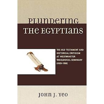 Plundering the Egyptians The Old Testament and Historical Criticism at Westminster Theological Seminary 19291998 by Yeo & John