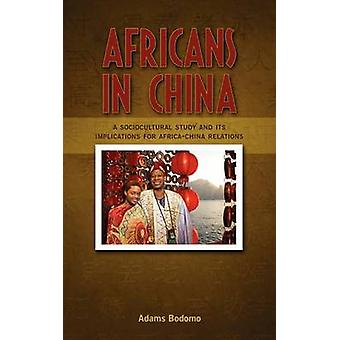 Africans in China A Sociocultural Study and Its Implications on AfricaChina Relations by Bodomo & Adams