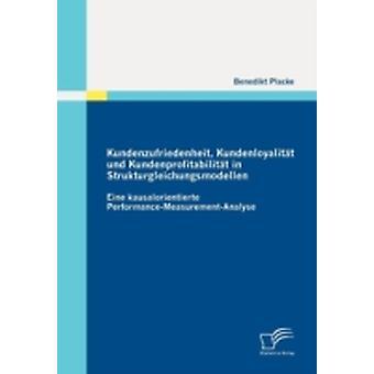 Kundenzufriedenheit Kundenloyalitt und Kundenprofitabilitt in Strukturgleichungsmodellen Eine kausalorientierte PerformanceMeasurementAnalyse by Placke & Benedikt
