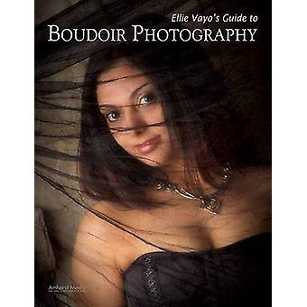 Ellie Vayo's Guide to Boudoir Photography by Ellie Vayo - 97815842825