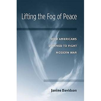 Lifting the Fog of Peace - How American's Learned to Fight Modern War