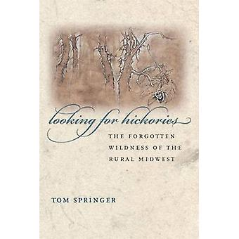 Looking for Hickories - The Forgotten Wildness of the Rural Midwest by