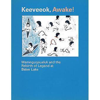 Keeveeok Awake! - Mamnguqsualuk & the Rebirth of Legend at Baker Lake
