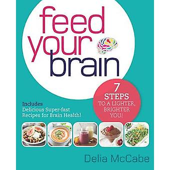 Feed Your Brain - 7 Steps to a Lighter - Brighter You! by Delia McCabe